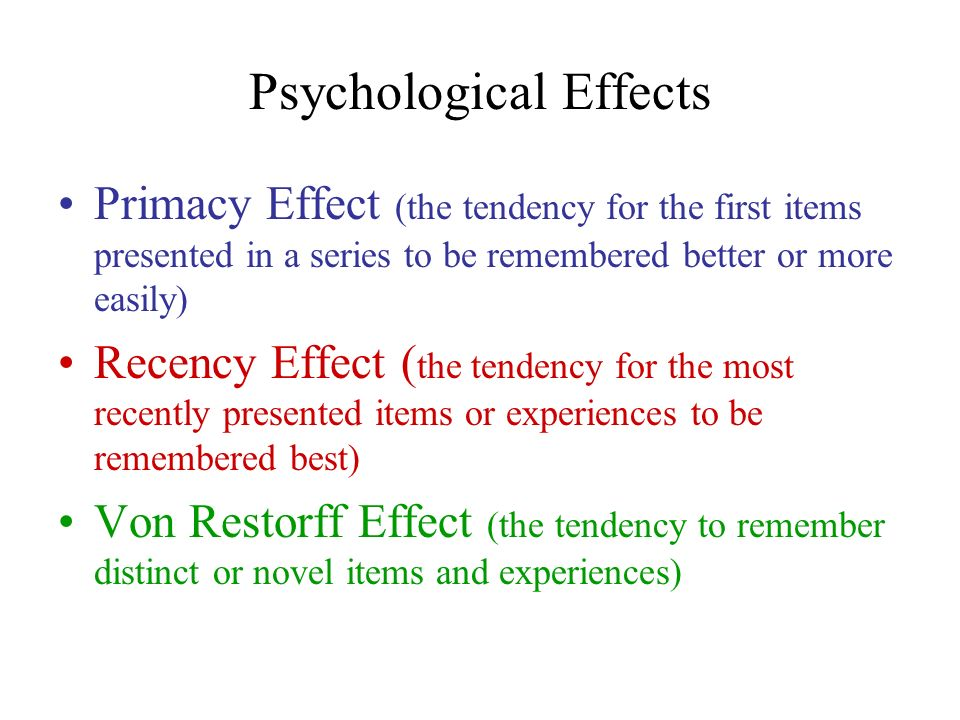 Psychological Effects Primacy Effect (the tendency for the first items presented in a series to be remembered better or more easily) Recency Effect (