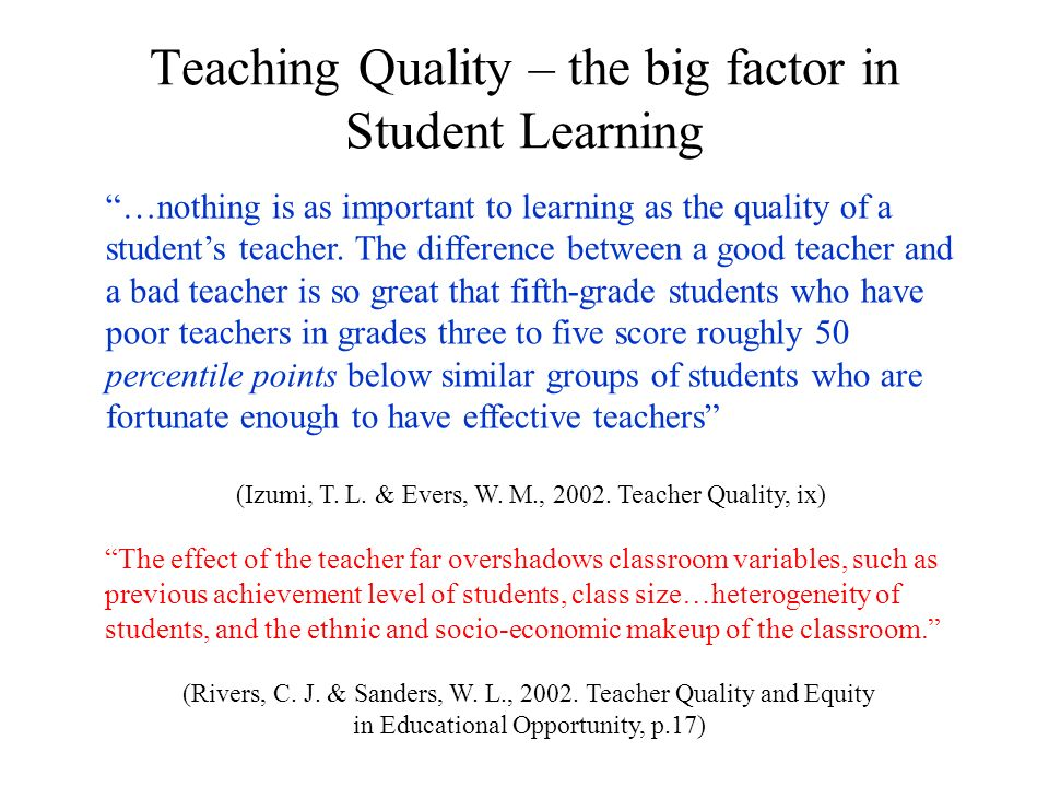 Teaching Quality – the big factor in Student Learning …nothing is as important to learning as the quality of a students teacher. The difference betwee