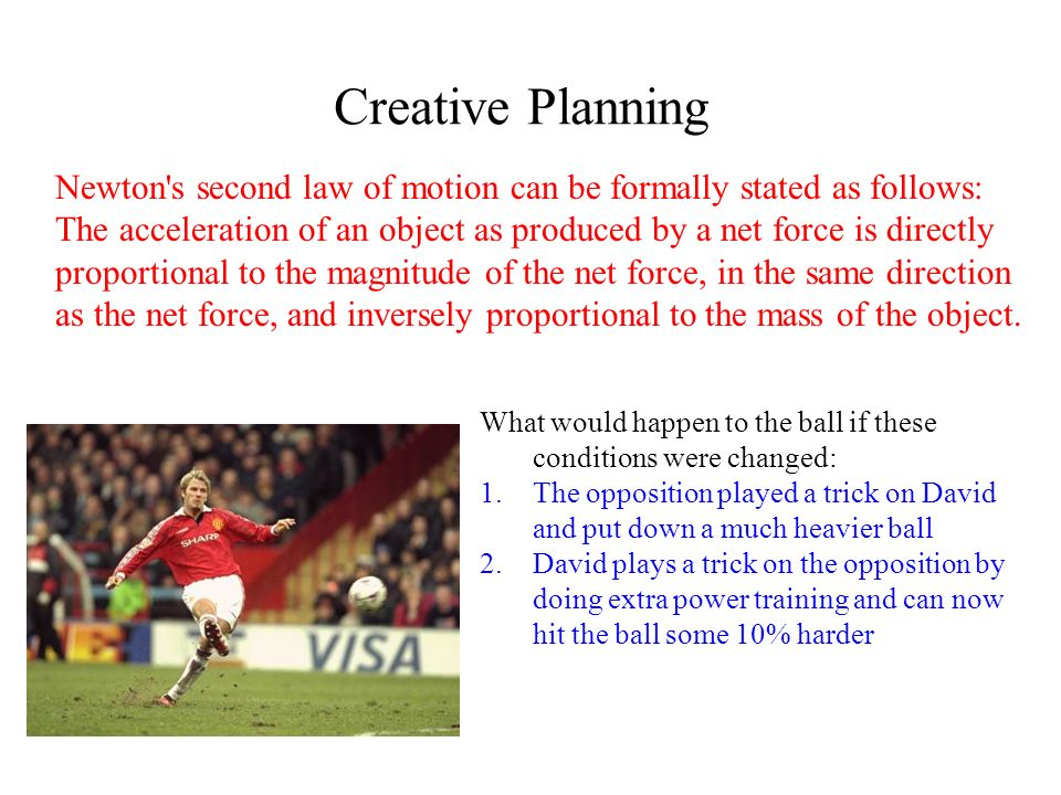 Creative Planning Newton's second law of motion can be formally stated as follows: The acceleration of an object as produced by a net force is directl