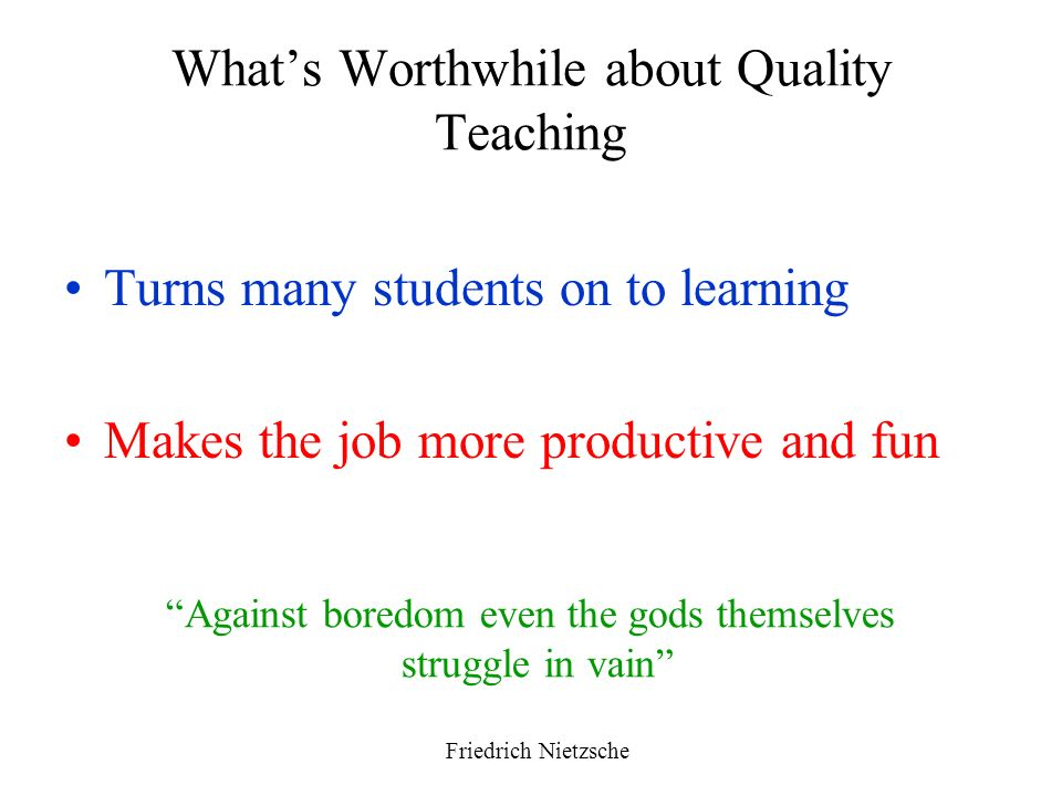 Whats Worthwhile about Quality Teaching Turns many students on to learning Makes the job more productive and fun Against boredom even the gods themsel