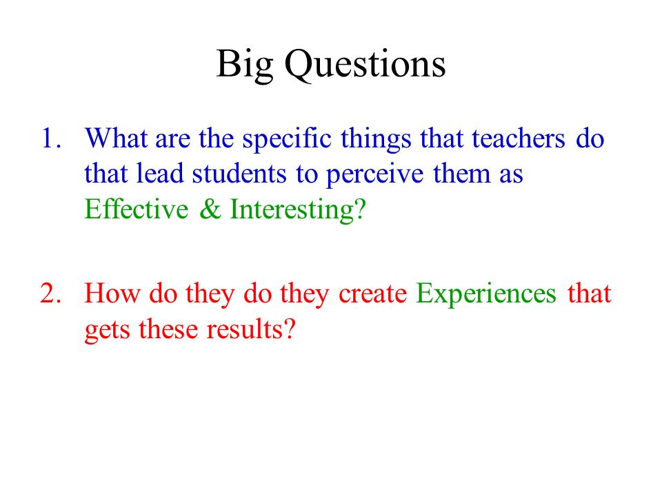 Big Questions 1.What are the specific things that teachers do that lead students to perceive them as Effective & Interesting? 2.How do they do they cr