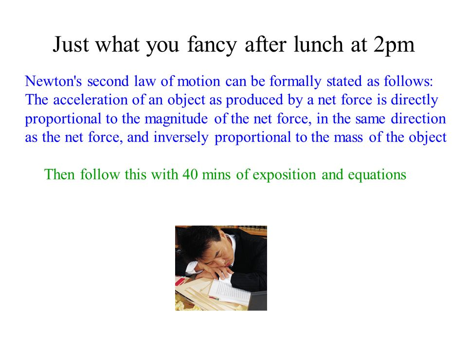 Just what you fancy after lunch at 2pm Newton's second law of motion can be formally stated as follows: The acceleration of an object as produced by a