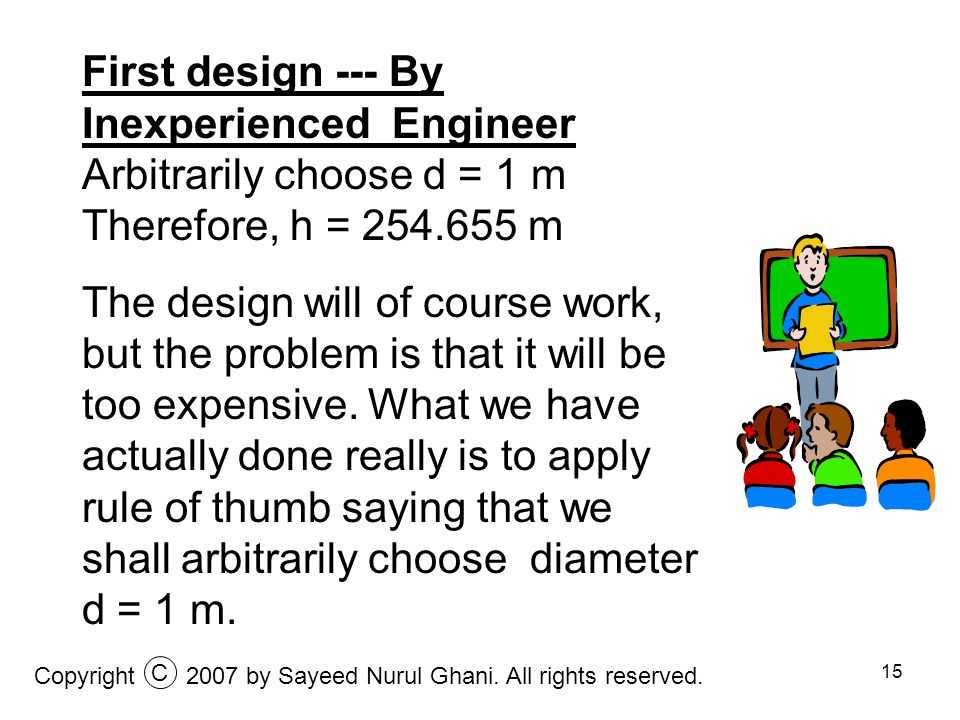 15 First design --- By Inexperienced Engineer Arbitrarily choose d = 1 m Therefore, h = 254.655 m The design will of course work, but the problem is t