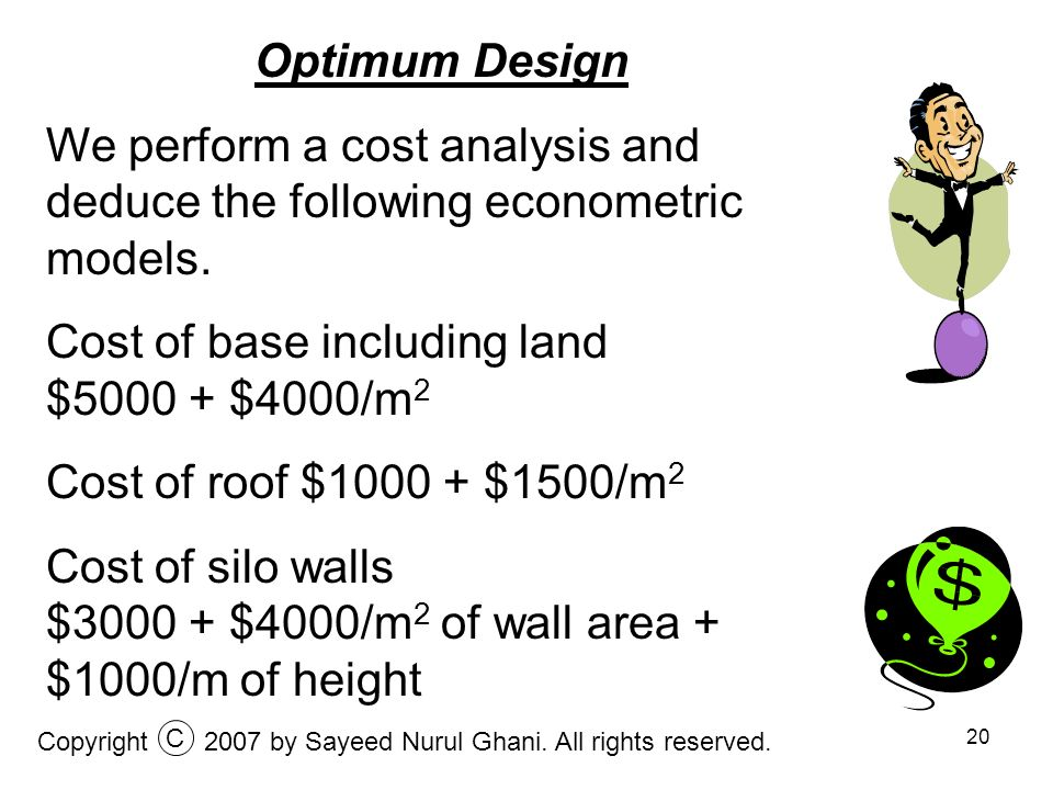 20 Optimum Design We perform a cost analysis and deduce the following econometric models. Cost of base including land $5000 + $4000/m 2 Cost of roof $