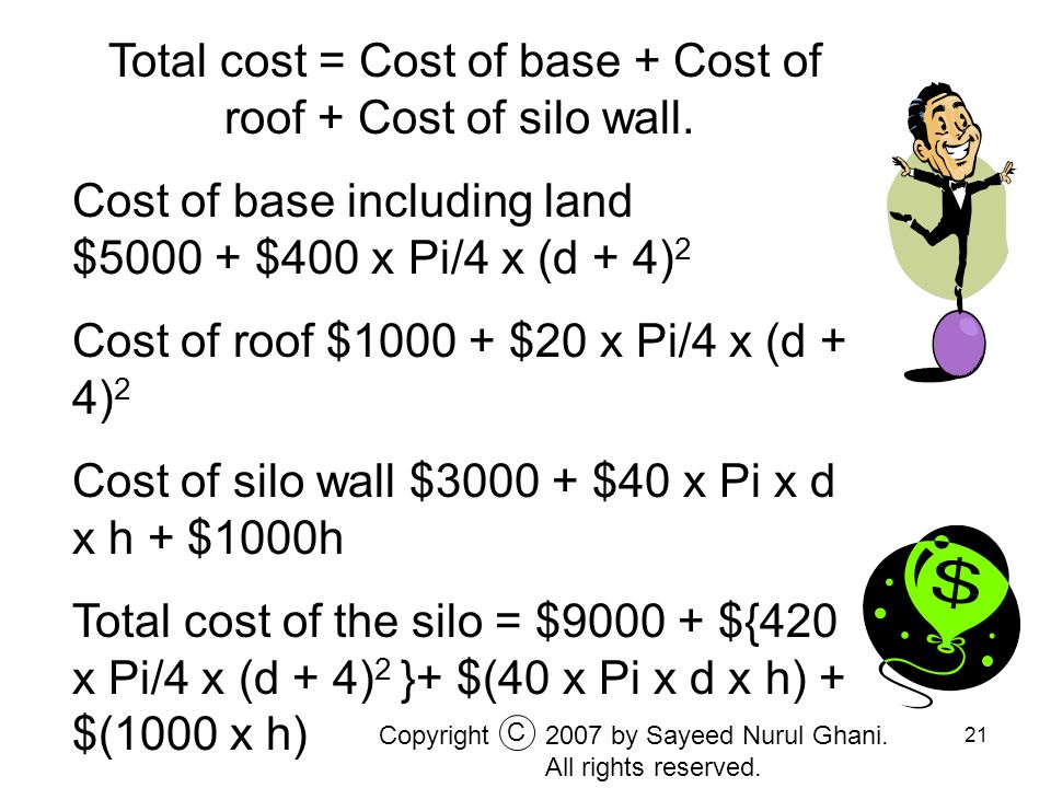 21 Total cost = Cost of base + Cost of roof + Cost of silo wall. Cost of base including land $5000 + $400 x Pi/4 x (d + 4) 2 Cost of roof $1000 + $20
