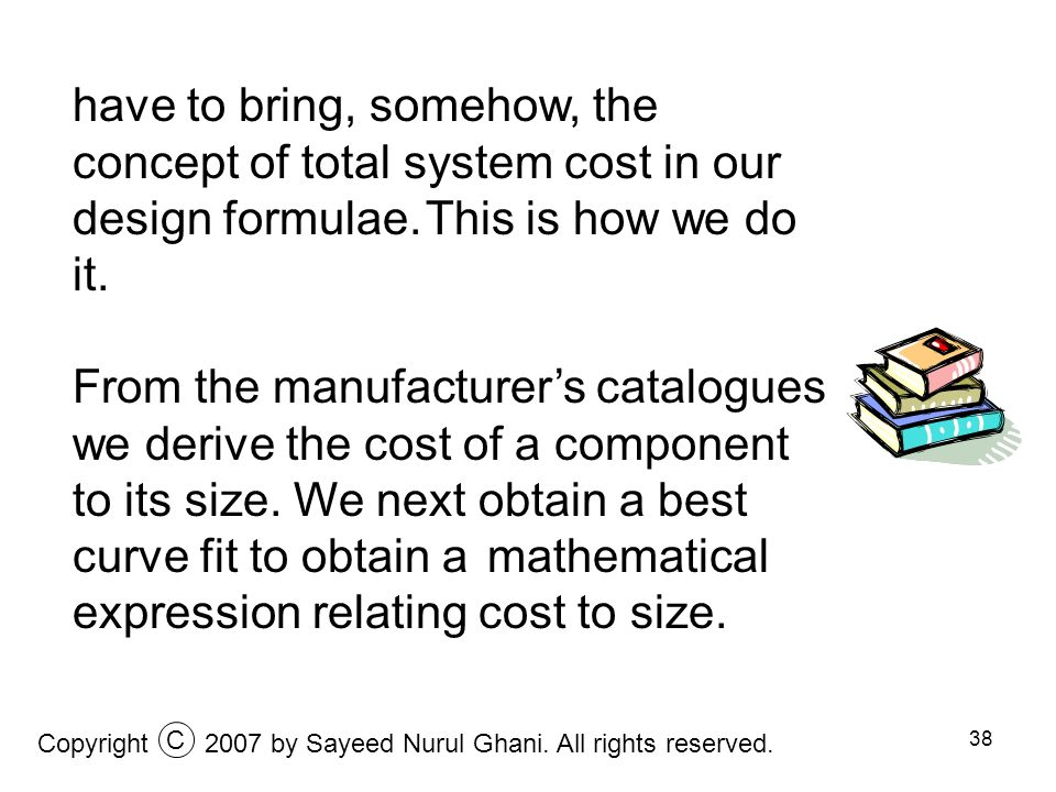 38 have to bring, somehow, the concept of total system cost in our design formulae. This is how we do it. From the manufacturers catalogues we derive