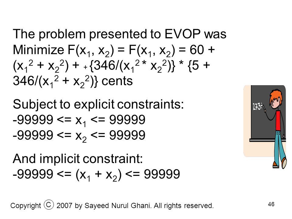 46 The problem presented to EVOP was Minimize F(x 1, x 2 ) = F(x 1, x 2 ) = 60 + (x 1 2 + x 2 2 ) + + {346/(x 1 2 * x 2 2 )} * {5 + 346/(x 1 2 + x 2 2