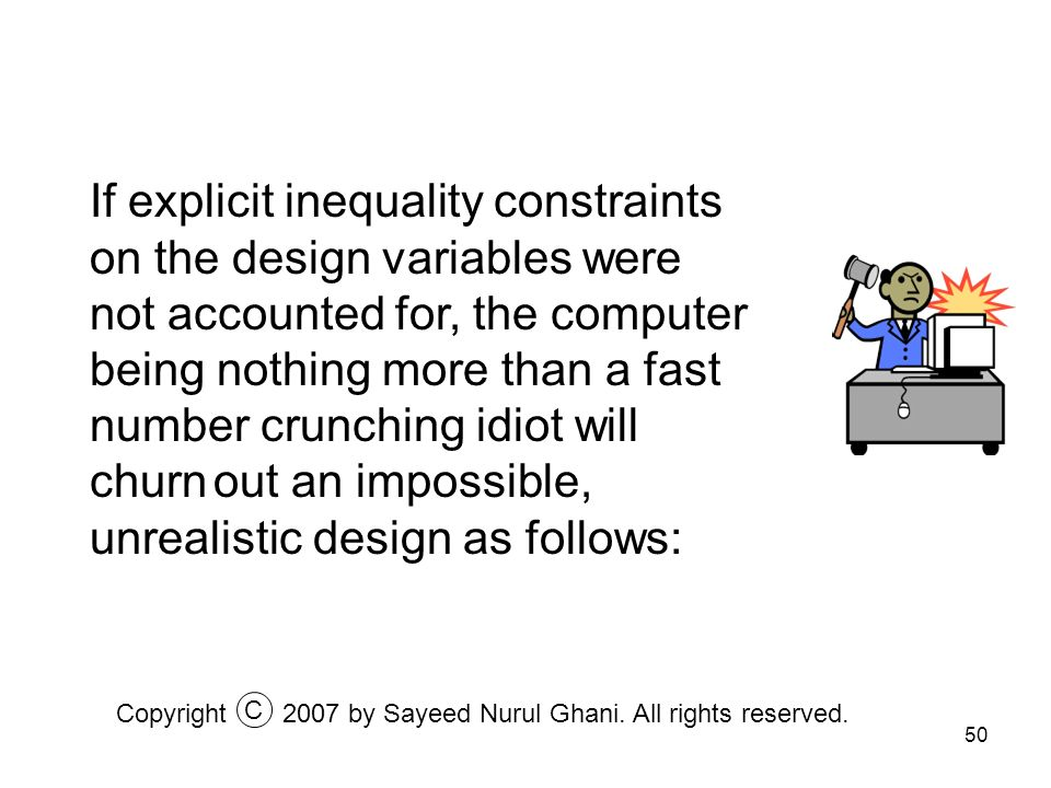 50 If explicit inequality constraints on the design variables were not accounted for, the computer being nothing more than a fast number crunching idi