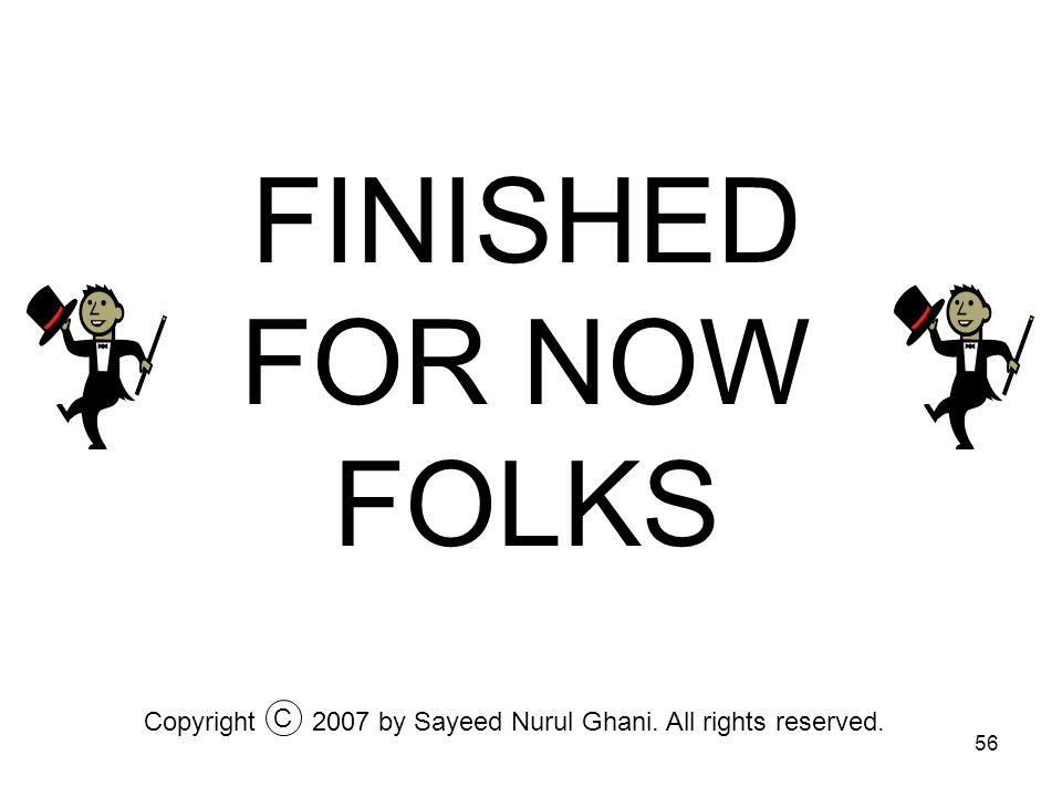 56 FINISHED FOR NOW FOLKS Copyright2007 by Sayeed Nurul Ghani. All rights reserved. C
