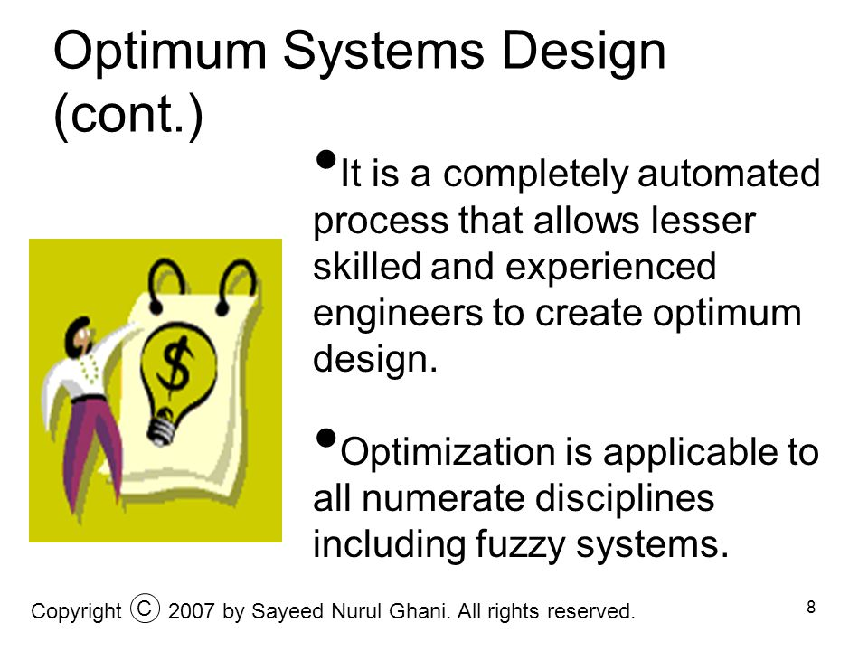 8 Optimum Systems Design (cont.) Copyright2007 by Sayeed Nurul Ghani. All rights reserved. C It is a completely automated process that allows lesser s