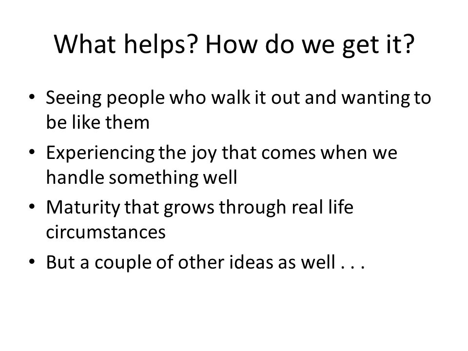 What helps? How do we get it? Seeing people who walk it out and wanting to be like them Experiencing the joy that comes when we handle something well