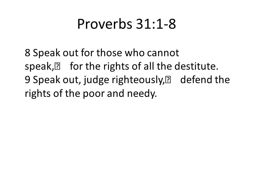 Proverbs 31:1-8 8 Speak out for those who cannot speak, for the rights of all the destitute. 9 Speak out, judge righteously, defend the rights of the