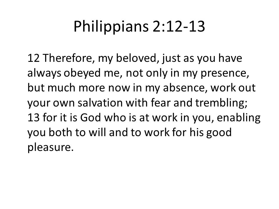 Philippians 2:12-13 12 Therefore, my beloved, just as you have always obeyed me, not only in my presence, but much more now in my absence, work out yo