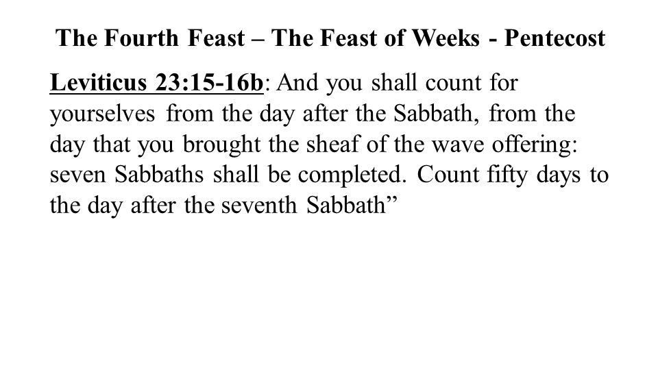 Leviticus 23:15-16b: And you shall count for yourselves from the day after the Sabbath, from the day that you brought the sheaf of the wave offering:
