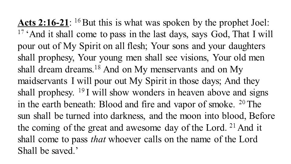 Acts 2:16-21: 16 But this is what was spoken by the prophet Joel: 17And it shall come to pass in the last days, says God, That I will pour out of My S