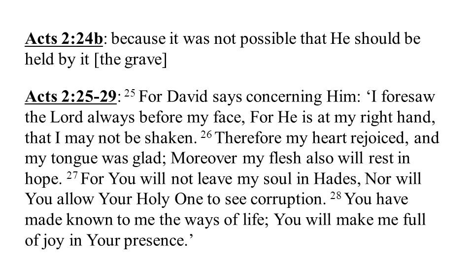 Acts 2:24b: because it was not possible that He should be held by it [the grave] Acts 2:25-29: 25 For David says concerning Him: I foresaw the Lord al