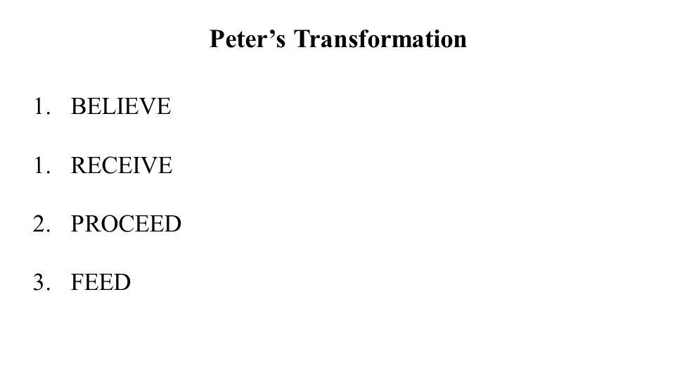 Peters Transformation 1.BELIEVE 1.RECEIVE 2.PROCEED 3.FEED