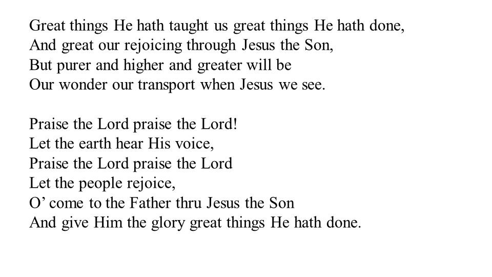 Great things He hath taught us great things He hath done, And great our rejoicing through Jesus the Son, But purer and higher and greater will be Our