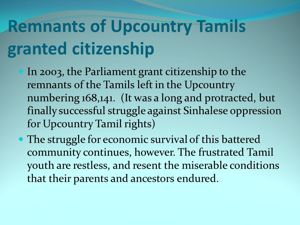 Remnants of Upcountry Tamils granted citizenship In 2003, the Parliament grant citizenship to the remnants of the Tamils left in the Upcountry numberi