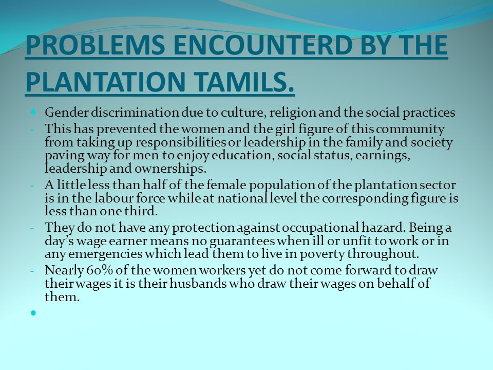 PROBLEMS ENCOUNTERD BY THE PLANTATION TAMILS. Gender discrimination due to culture, religion and the social practices - This has prevented the women a