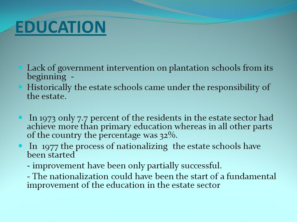 EDUCATION Lack of government intervention on plantation schools from its beginning - Historically the estate schools came under the responsibility of