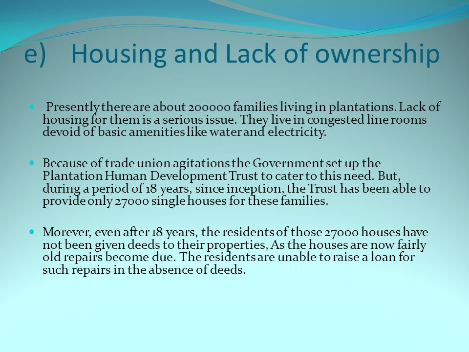 e)Housing and Lack of ownership Presently there are about 200000 families living in plantations. Lack of housing for them is a serious issue. They liv