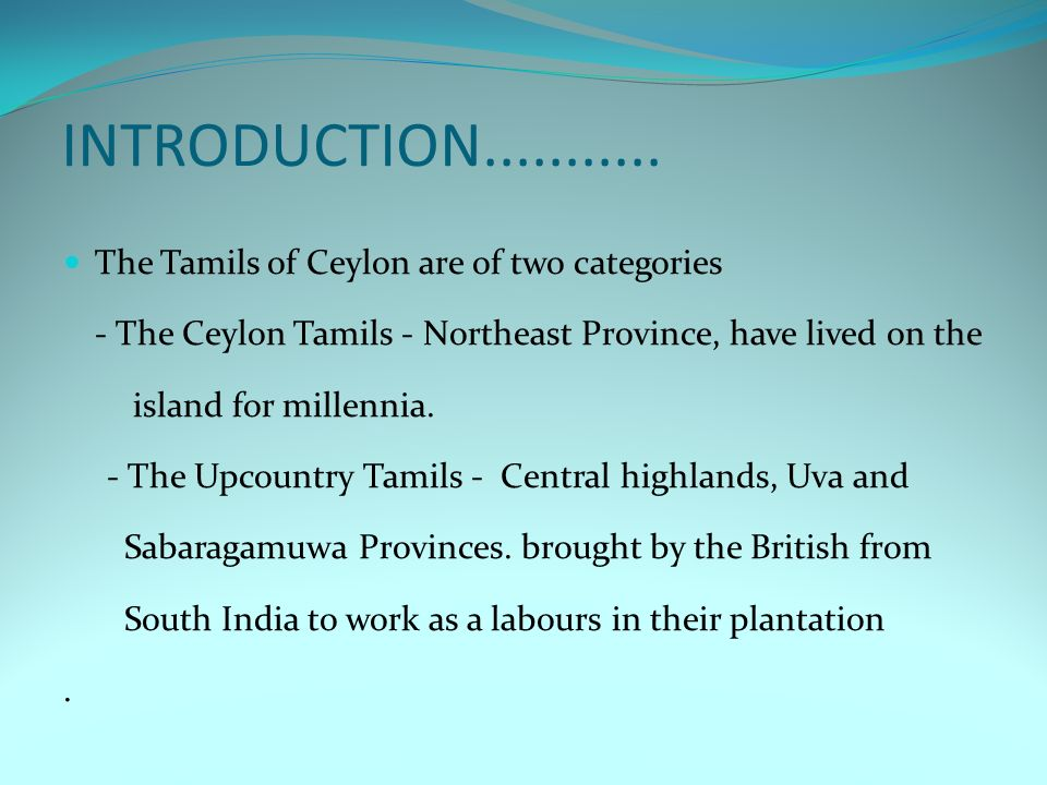 INTRODUCTION........... The Tamils of Ceylon are of two categories - The Ceylon Tamils - Northeast Province, have lived on the island for millennia. -