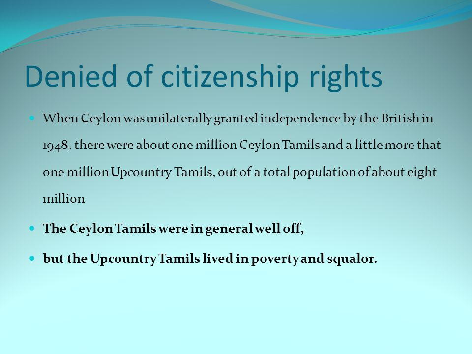 Denied of citizenship rights When Ceylon was unilaterally granted independence by the British in 1948, there were about one million Ceylon Tamils and