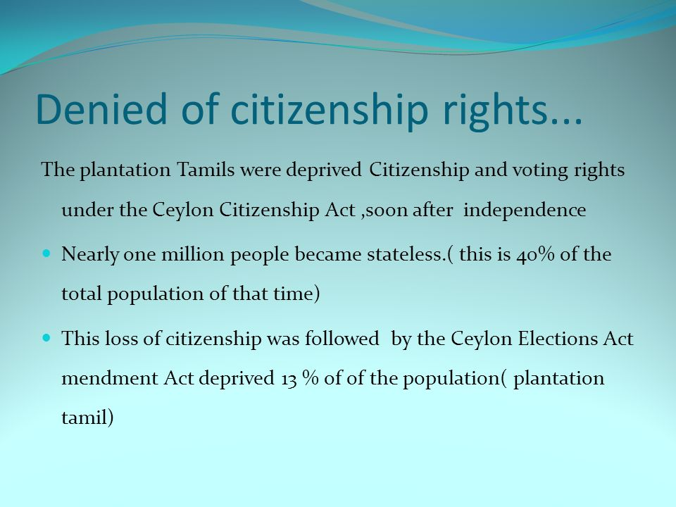 Denied of citizenship rights... The plantation Tamils were deprived Citizenship and voting rights under the Ceylon Citizenship Act,soon after independ