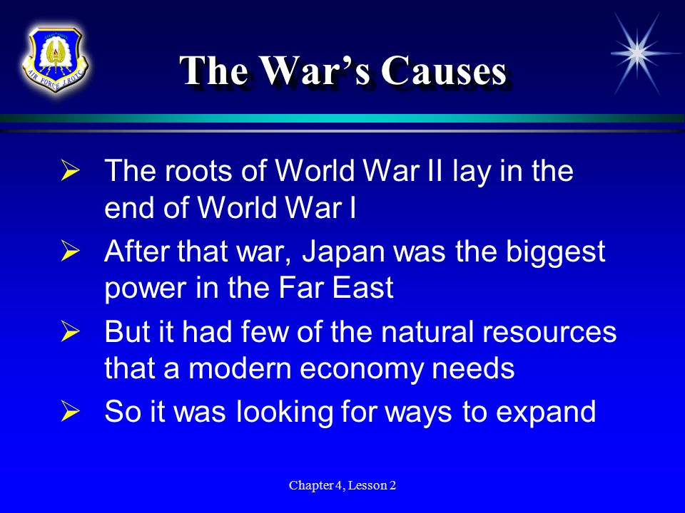 Chapter 4, Lesson 2 The Wars Causes The roots of World War II lay in the end of World War I After that war, Japan was the biggest power in the Far Eas