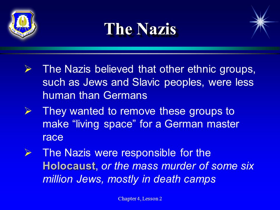 Chapter 4, Lesson 2 The Nazis The Nazis believed that other ethnic groups, such as Jews and Slavic peoples, were less human than Germans They wanted t