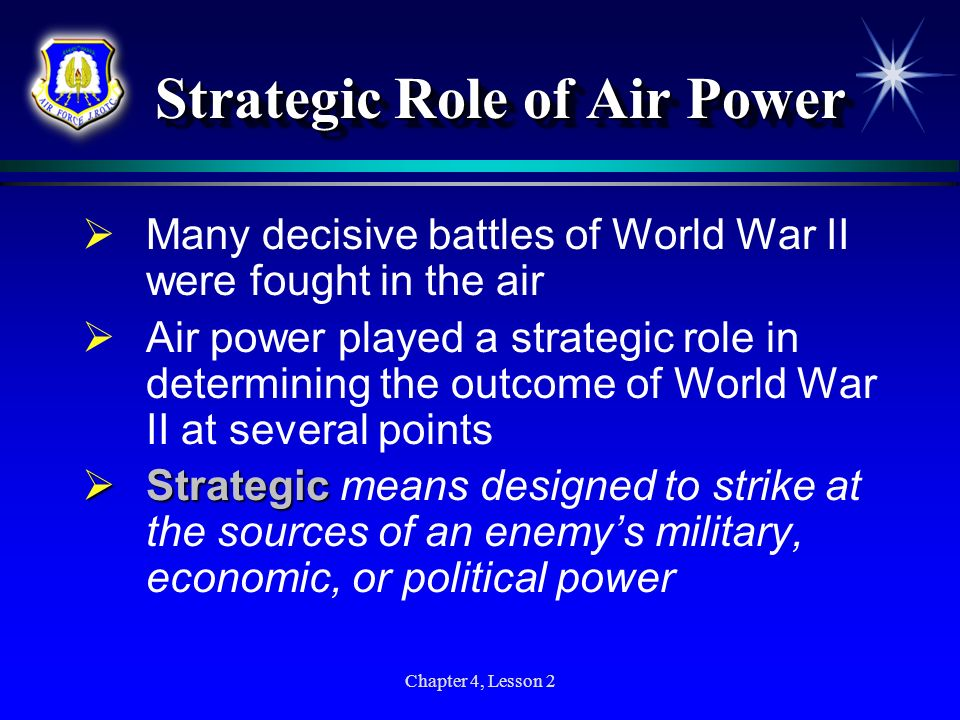 Chapter 4, Lesson 2 Strategic Role of Air Power Many decisive battles of World War II were fought in the air Air power played a strategic role in dete