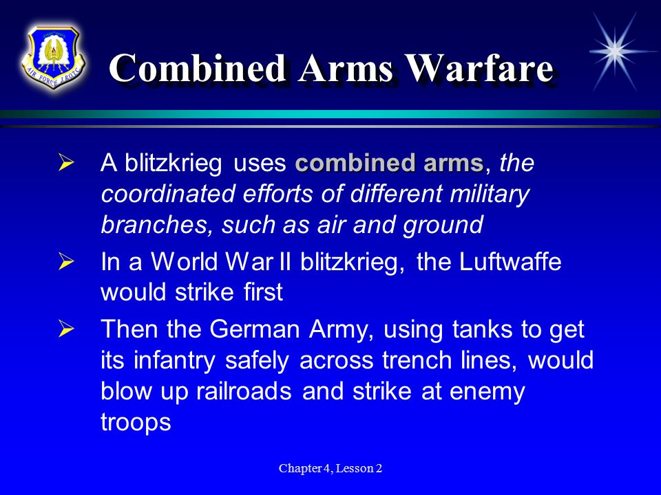 Chapter 4, Lesson 2 Combined Arms Warfare combined arms A blitzkrieg uses combined arms, the coordinated efforts of different military branches, such