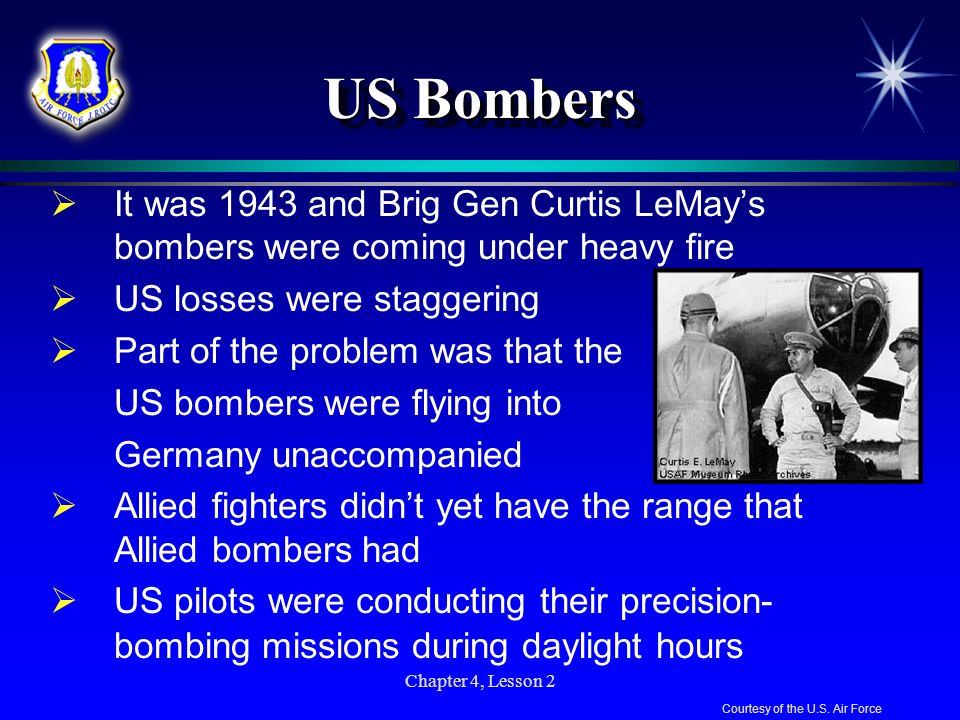 Chapter 4, Lesson 2 US Bombers It was 1943 and Brig Gen Curtis LeMays bombers were coming under heavy fire US losses were staggering Part of the probl