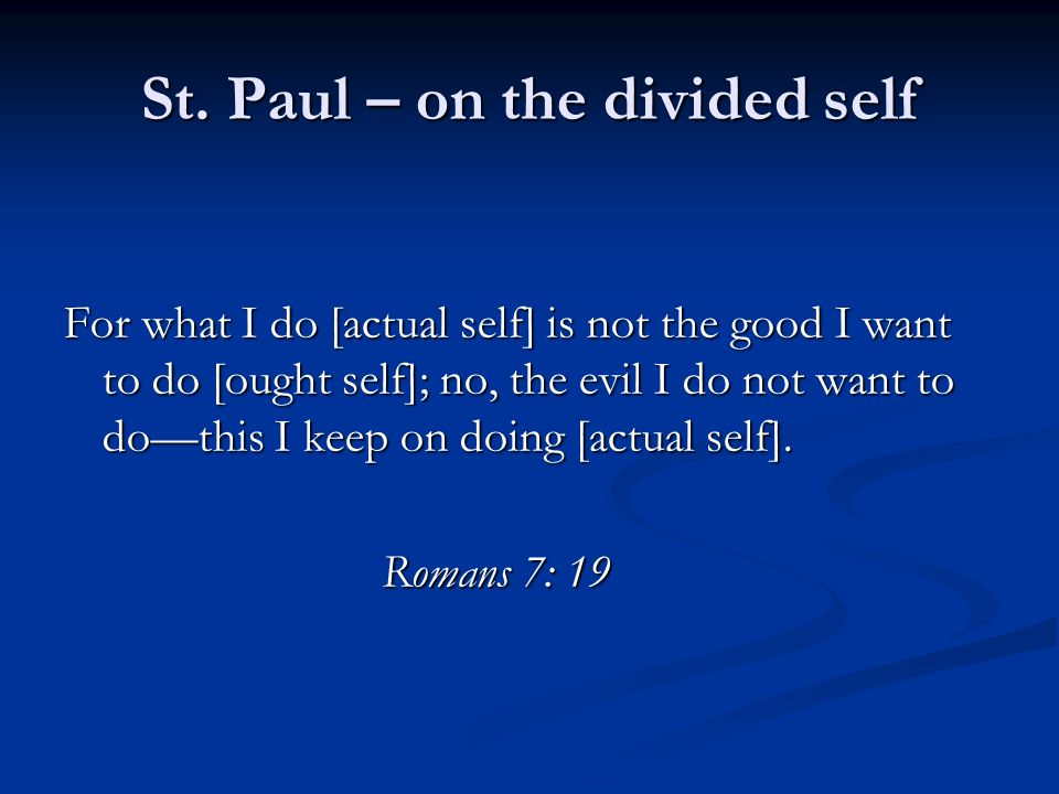 St. Paul – on the divided self For what I do [actual self] is not the good I want to do [ought self]; no, the evil I do not want to dothis I keep on d