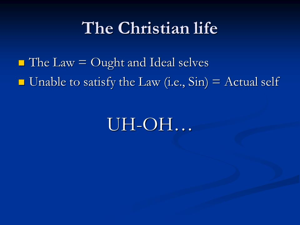 The Christian life The Law = Ought and Ideal selves The Law = Ought and Ideal selves Unable to satisfy the Law (i.e., Sin) = Actual self Unable to satisfy the Law (i.e., Sin) = Actual selfUH-OH…