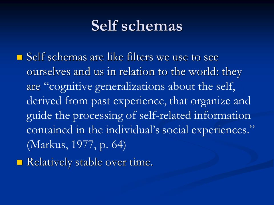 Self schemas Self schemas are like filters we use to see ourselves and us in relation to the world: they are Self schemas are like filters we use to see ourselves and us in relation to the world: they are cognitive generalizations about the self, derived from past experience, that organize and guide the processing of self-related information contained in the individuals social experiences.