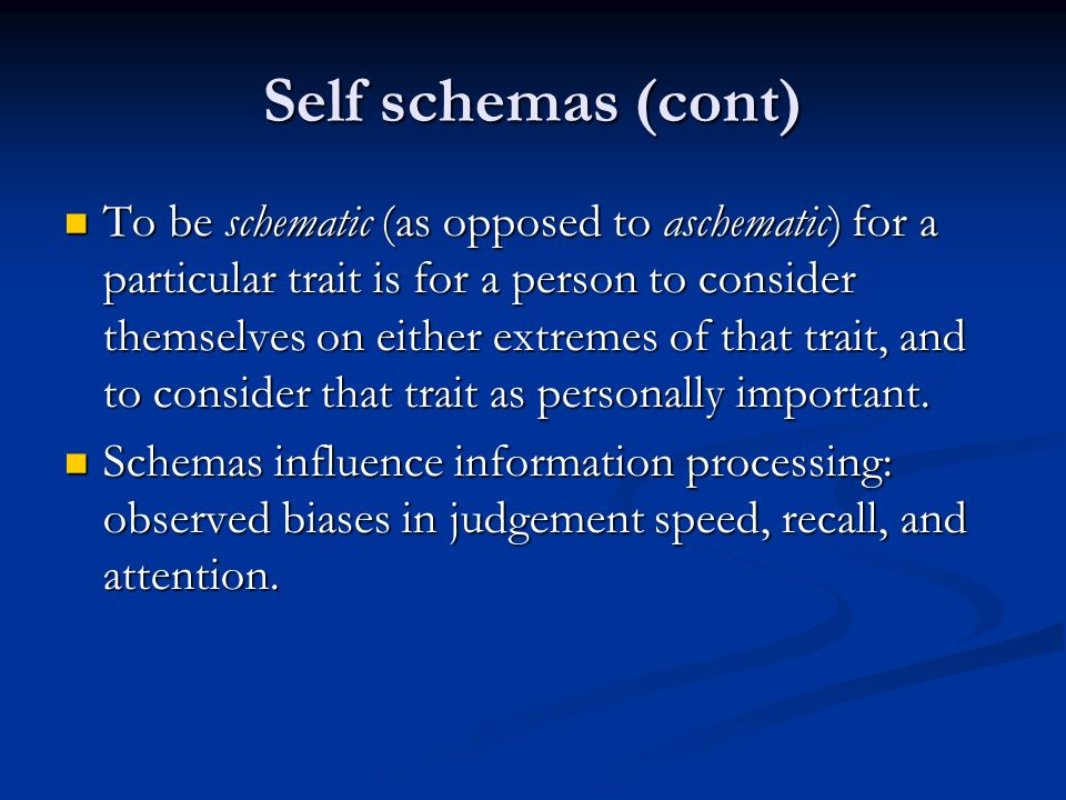 Self schemas (cont) Self schemas (cont) To be schematic (as opposed to aschematic) for a particular trait is for a person to consider themselves on either extremes of that trait, and to consider that trait as personally important.
