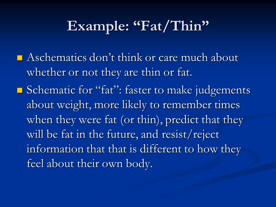 Example: Fat/Thin Aschematics dont think or care much about whether or not they are thin or fat.