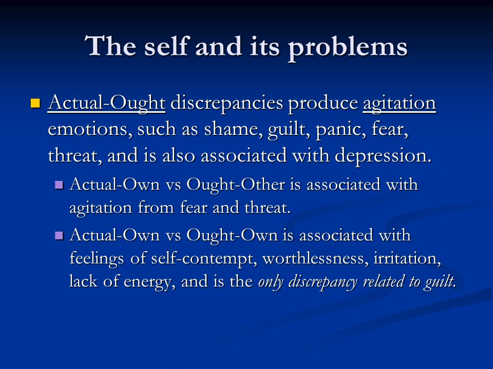 The self and its problems Actual-Ought discrepancies produce agitation emotions, such as shame, guilt, panic, fear, threat, and is also associated with depression.