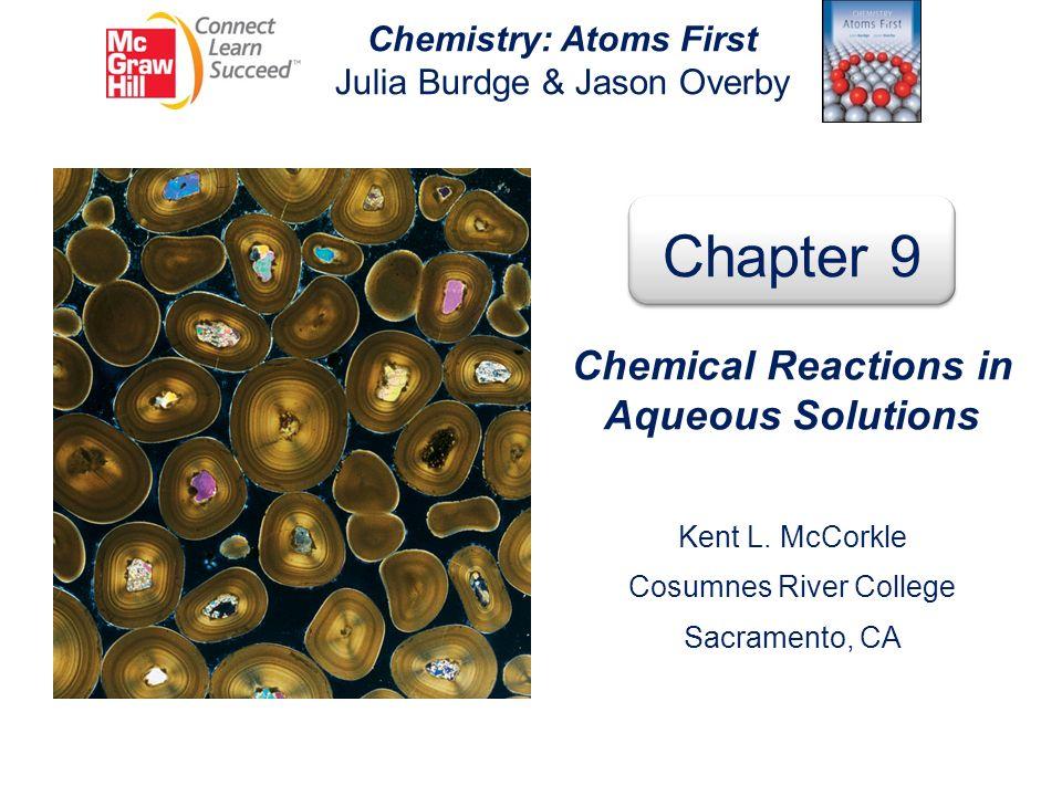 Chemistry: Atoms First Julia Burdge & Jason Overby Chapter 9 Chemical Reactions in Aqueous Solutions Kent L. McCorkle Cosumnes River College Sacrament