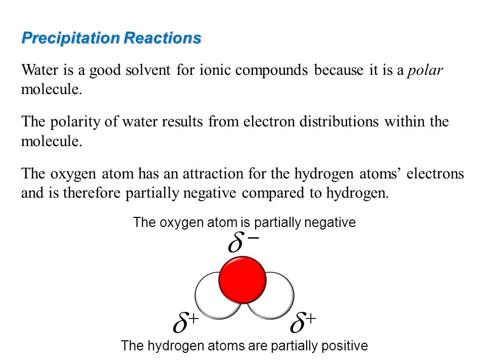 Precipitation Reactions Water is a good solvent for ionic compounds because it is a polar molecule. The polarity of water results from electron distri