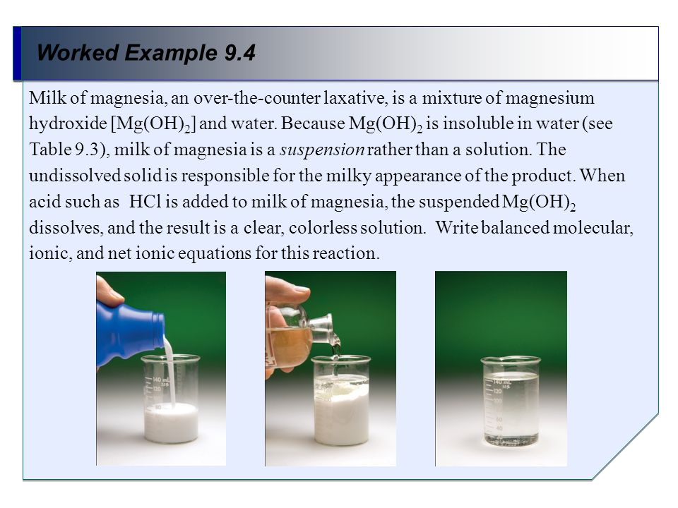 Worked Example 9.4 Milk of magnesia, an over-the-counter laxative, is a mixture of magnesium hydroxide [Mg(OH) 2 ] and water. Because Mg(OH) 2 is inso