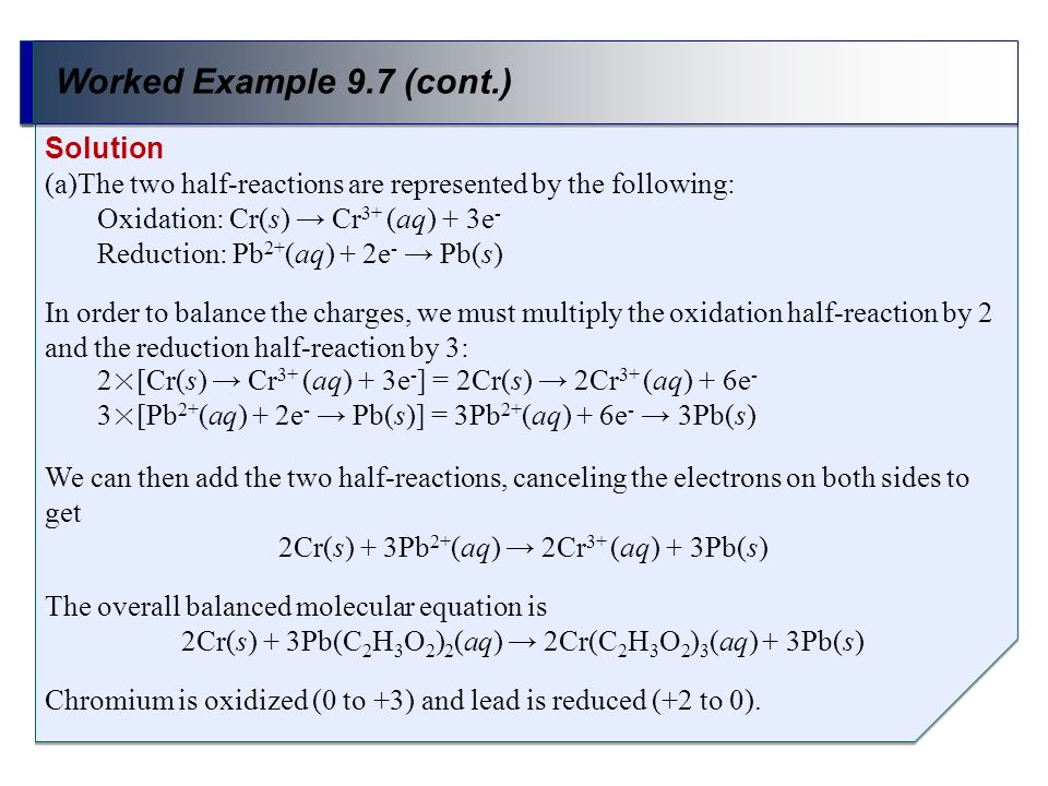 Worked Example 9.7 (cont.) Solution (a)The two half-reactions are represented by the following: Oxidation: Cr(s) Cr 3+ (aq) + 3e - Reduction: Pb 2+ (a