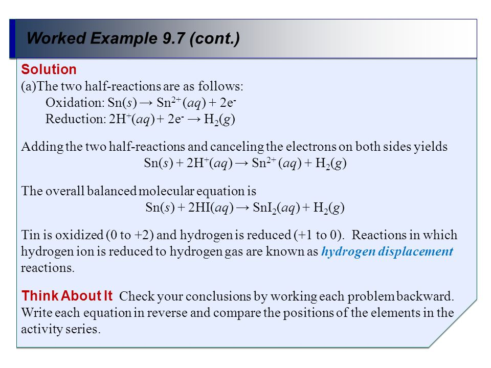 Worked Example 9.7 (cont.) Solution (a)The two half-reactions are as follows: Oxidation: Sn(s) Sn 2+ (aq) + 2e - Reduction: 2H + (aq) + 2e - H 2 (g) A