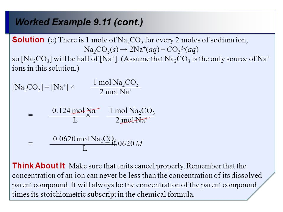 Worked Example 9.11 (cont.) Solution (c) There is 1 mole of Na 2 CO 3 for every 2 moles of sodium ion, Na 2 CO 3 (s) 2Na + (aq) + CO 3 2- (aq) so [Na