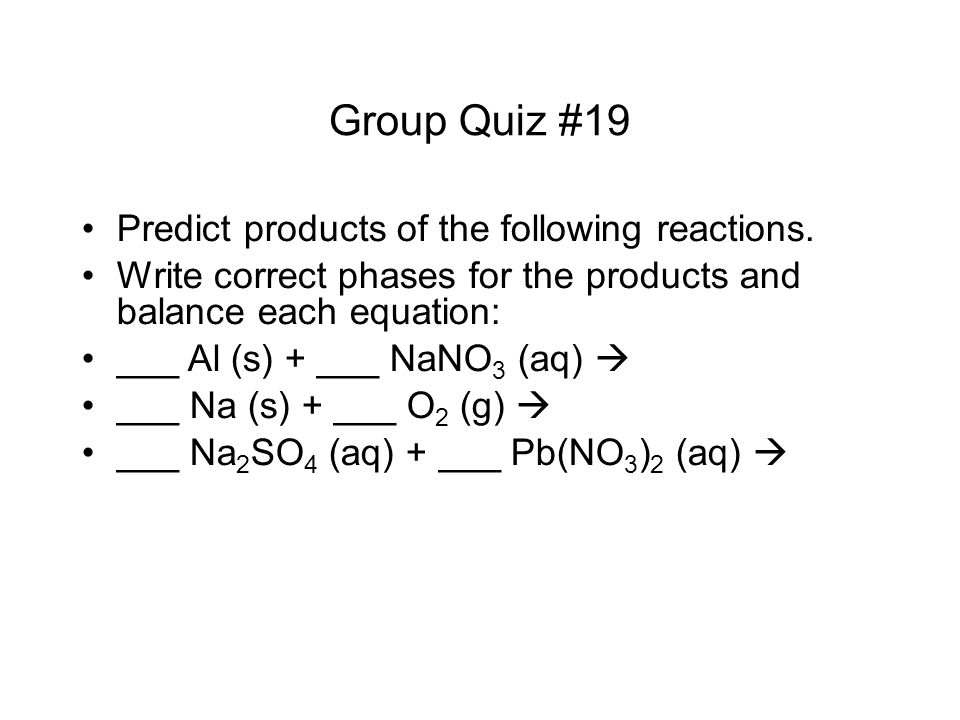 Predict products of the following reactions. Write correct phases for the products and balance each equation: ___ Al (s) + ___ NaNO 3 (aq) ___ Na (s)
