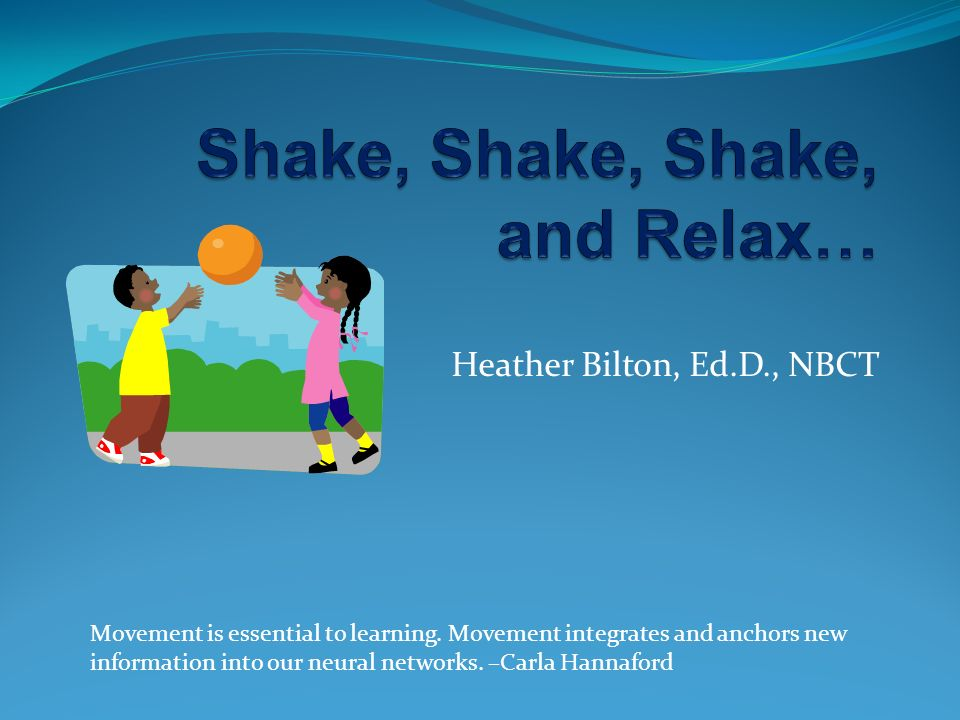Heather Bilton, Ed.D., NBCT Movement is essential to learning. Movement integrates and anchors new information into our neural networks. –Carla Hannaf