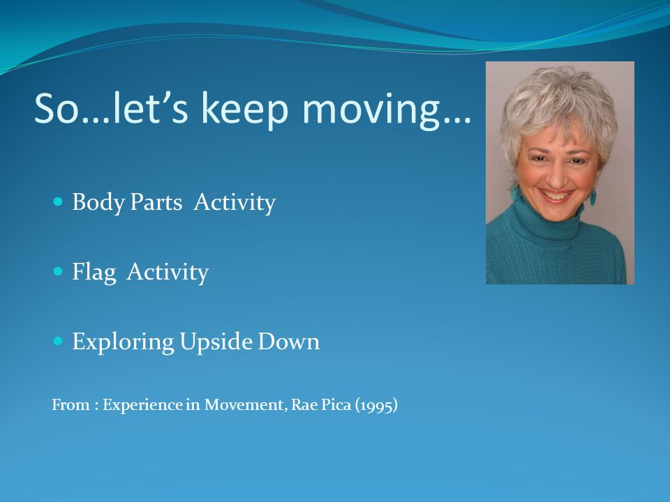 So…lets keep moving… Body Parts Activity Flag Activity Exploring Upside Down From : Experience in Movement, Rae Pica (1995)