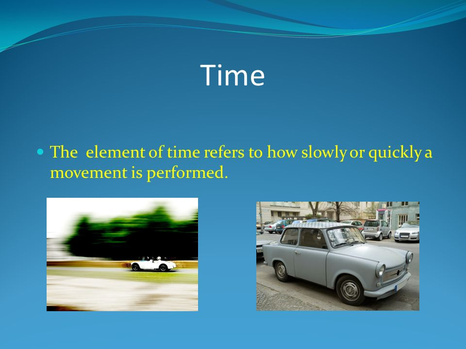 Time The element of time refers to how slowly or quickly a movement is performed.